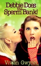Debbie Does the Sperm Bank! ebook by Vivian Gwynn