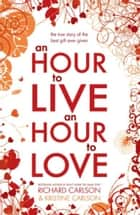 An Hour to Live, an Hour to Love ebook by Kristine Carlson, Richard Carlson, PhD
