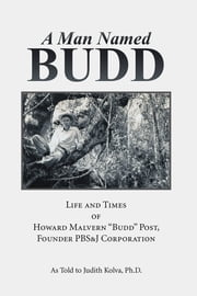 "A Man Named Budd - Life and Times of Howard Malvern ""Budd"" Post, Founder PBS&J Corporation ebook by Judith Kolva, Ph.D."