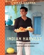 Indian Harvest - Classic and Contemporary Vegetarian Dishes ebook by Vikas Khanna