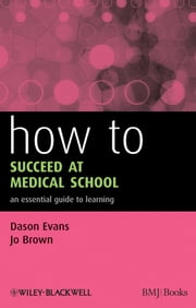 How to Succeed at Medical School - An Essential Guide to Learning ebook by Dason Evans, Jo Brown