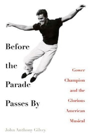 Before the Parade Passes By - Gower Champion and the Glorious American Musical ebook by John Anthony Gilvey