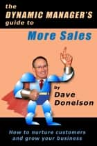 The Dynamic Manager's Guide To More Sales: How To Nurture Customers And Grow Your Business ebook by Dave Donelson
