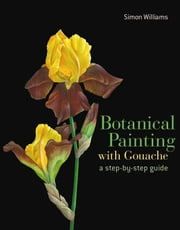 Botanical Painting with Gouache ebook by Simon Williams