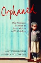 Orphaned - One Woman's Mission to Save Africa's AIDS Children ebook by Melissa Fay Greene