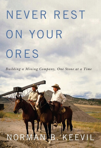 Never Rest on Your Ores - Building a Mining Company, One Stone at a Time ebook by Norman B. Keevil
