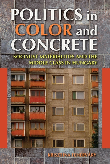Politics in Color and Concrete - Socialist Materialities and the Middle Class in Hungary ebook by Krisztina Fehérváry