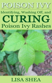 Poison Ivy - Identifying, Washing Off, and Curing Poison Ivy Rashes ebook by Lisa Shea