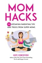 Mom Hacks - 150 Pieces of Parenting Advice and Expertise from Real Moms ebook by Hope Comerford