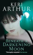 Beneath A Darkening Moon - Number 2 in series ebook by Keri Arthur
