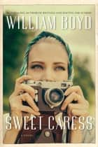 Sweet Caress - A Novel ebook by William Boyd
