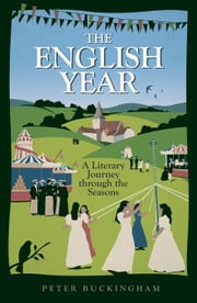 The English Year: A Literary Journey Through the Seasons ebook by Buckingham, Peter