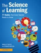 The Science of Learning - 77 Studies That Every Teacher Needs to Know eBook by Bradley Busch, Edward Watson