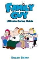 Family Guy 2014: Ultimate Series Guide ebook by Suzan Baker