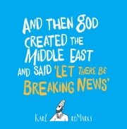 And Then God Created the Middle East and Said 'Let There Be Breaking News' ebook by Karl reMarks