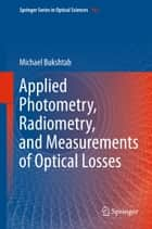 Applied Photometry, Radiometry, and Measurements of Optical Losses ebook by Michael Bukshtab