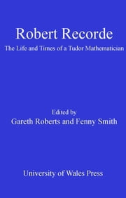 Robert Recorde - The Life and Times of a Tudor Mathematician ebook by Gareth Roberts,Fenny Smith
