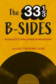 The 33 1/3 B-sides - New Essays by 33 1/3 Authors on Beloved and Underrated Albums ebook by Professor Will Stockton, Professor D. Gilson