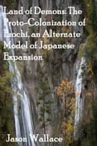 Land of Demons: The Proto-Colonization of Ezochi, an Alternate Model of Japanese Expansion ebook by Jason Wallace