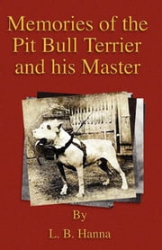 Memories of the Pit Bull Terrier and His Master (History of Fighting Dogs Series) eBook by L. B. Hanna