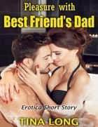 Pleasure With Best Friend's Dad: Erotica Short Story ebook by Tina Long