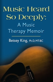 Music Heard So Deeply: A Music Therapy Memoir ebook by Betsey King, PhD MT-BC