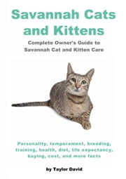 Savannah Cats and Kittens: Personality, Temperament, Breeding, Training, Health, Diet, Life Expectancy & Buying ebook by David, Taylor