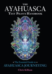 The Ayahuasca Test Pilots Handbook - The Essential Guide to Ayahuasca Journeying ebook by Chris Kilham