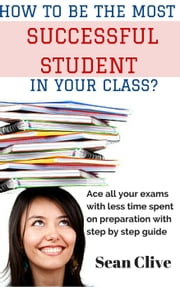 How to be the Most Successful Student in Your class? Ace all Your Exams with Less Time Spent on Preparation with Step by Step Guide ebook by Sean Clive