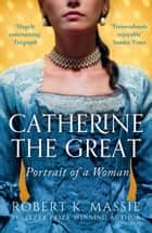 Catherine the Great - Portrait of a Woman ebook by Robert K. Massie