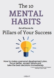 The 10 Mental Habits That Will Become The Pillars of Your Success ebook by Lidiya K