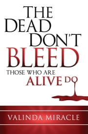 The Dead Don't Bleed - Those Who Are Alive Do ebook by Valinda Miracle