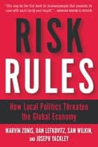 Risk Rules - How Local Politics Threaten the Global Economy ebook by Marvin Zonis, Dan Lefkovitz, Sam Wilkin,...