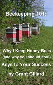 Beekeeping 101: Why I Keep Honey Bees (and why you should, too!) ebook by Grant Gillard