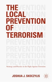 The Local Prevention of Terrorism - Strategy and Practice in the Fight Against Terrorism ebook by Joshua J. Skoczylis