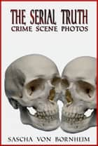 The Serial Truth-Crime Scene Photos ebook by Sascha von Bornheim