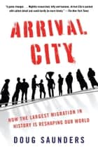 Arrival City - How the Largest Migration in History Is Reshaping Our World ebook by Doug Saunders