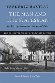 The Man and the Statesman - The Correspondence and Articles on Politics ebook by Jacques de Guenin, Frédéric Bastiat