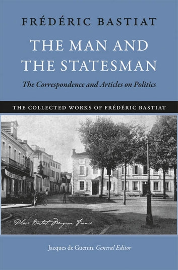 The Man and the Statesman - The Correspondence and Articles on Politics ebook by Frédéric Bastiat