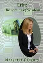 Erin: The Forcing of Wisdom ebook by Margaret Gregory