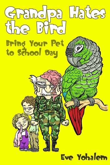 GRANDPA HATES THE BIRD: Bring Your Pet to School Day (Story #3) ebook by Eve Yohalem