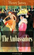 The Ambassadors (Unabridged) - Satirical Novel from the famous author of the realism movement, known for The Portrait of a Lady, The Turn of The Screw, The Wings of the Dove, The American, The Europeans, The Golden Bowl… ebook by Henry  James
