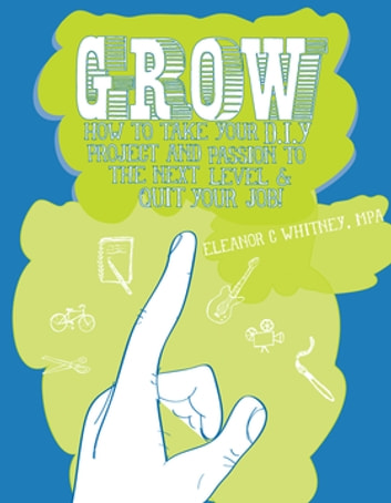 Grow - How to Take Your DIY Project and Passion to the Next Level and Quit Your Job! ebook by Eleanor Whitney, M.A.