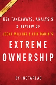 Extreme Ownership - How US Navy SEALs Lead and Win by Jocko Willink and Leif Babin | Key Takeaways, Analysis & Review ebook by Instaread