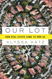 Our Lot - How Real Estate Came to Own Us ebook by Alyssa Katz