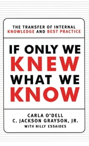 If Only We Knew What We Know - The Transfer of Internal Knowledge and Best Practi ebook by C. Jackson Grayson,Carla O'dell