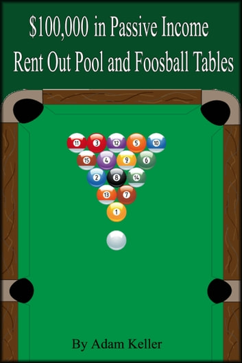 $100,000 in Easy Passive Income: Rent Out Pool and Foosball Tables ebook by Adam Keller
