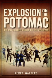 Explosion on the Potomac - The 1844 Calamity Aboard the USS Princeton ebook by Kerry Walters