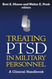 Treating PTSD in Military Personnel - A Clinical Handbook ebook by Bret A. Moore, PsyD,Walter E. Penk, PhD, ABPP,Matthew J. Friedman, MD, PhD