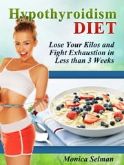 Hypothyroidism Diet: Lose Your Kilos and Fight Exhaustion in Less than 3 Weeks ebook by Monica Selman